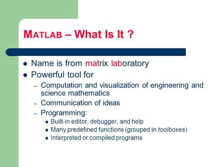 M ATLAB – What Is It ? Name is from matrix laboratory Powerful tool for – Computation and visualization of engineering and science mathematics – Communication.