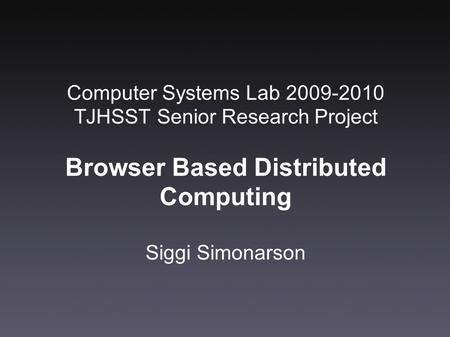 Computer Systems Lab 2009-2010 TJHSST Senior Research Project Browser Based Distributed Computing Siggi Simonarson.