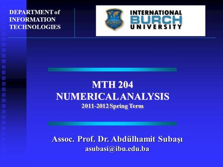 MTH 204 NUMERICAL ANALYSIS 2011-2012 Spring Term MTH 204 NUMERICAL ANALYSIS 2011-2012 Spring Term DEPARTMENT of INFORMATION TECHNOLOGIES Assoc. Prof. Dr.
