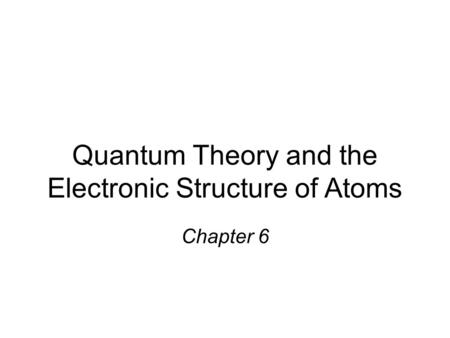 Quantum Theory and the Electronic Structure of Atoms Chapter 6.
