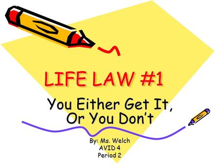 LIFE LAW #1 You Either Get It, Or You Don't By: Ms. Welch AVID 4 Period 2.