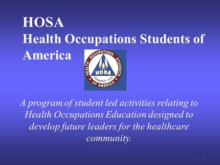 1 HOSA Health Occupations Students of America A program of student led activities relating to Health Occupations Education designed to develop future leaders.