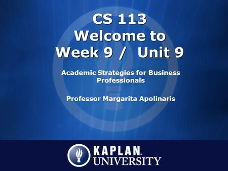 CS 113 Welcome to Week 9 / Unit 9 Academic Strategies for Business Professionals Professor Margarita Apolinaris.