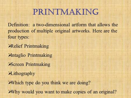 Printmaking Definition: a two-dimensional artform that allows the production of multiple original artworks. Here are the four types:  Relief Printmaking.