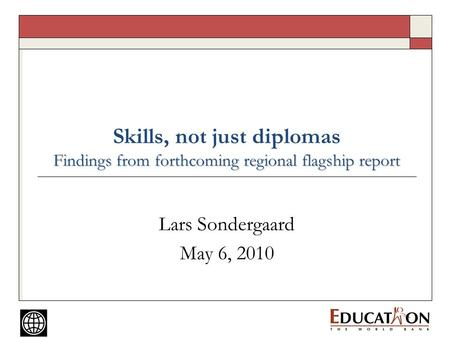 Findings from forthcoming regional flagship report Skills, not just diplomas Findings from forthcoming regional flagship report Lars Sondergaard May 6,