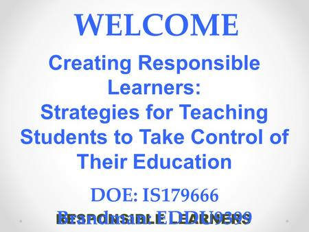 RESPONSIBLE LEARNERS WELCOME Creating Responsible Learners: Strategies for Teaching Students to Take Control of Their Education DOE: IS179666 Brandman: