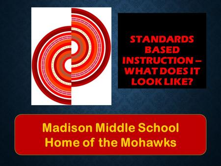 STANDARDS BASED INSTRUCTION – WHAT DOES IT LOOK LIKE? Madison Middle School Home of the Mohawks.
