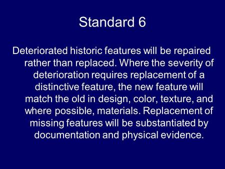Standard 6 Deteriorated historic features will be repaired rather than replaced. Where the severity of deterioration requires replacement of a distinctive.