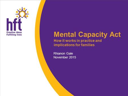 Mental Capacity Act How it works in practice and implications for families Rhianon Gale November 2015.