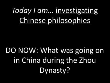Today I am… investigating Chinese philosophies DO NOW: What was going on in China during the Zhou Dynasty?
