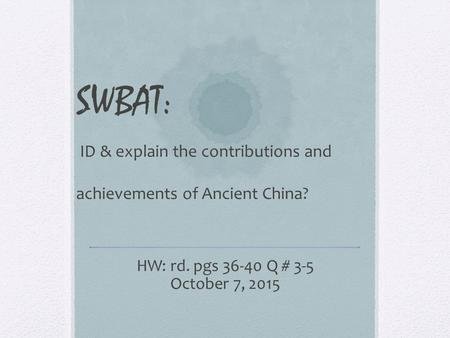SWBAT: ID & explain the contributions and achievements of Ancient China? HW: rd. pgs 36-40 Q # 3-5 October 7, 2015.