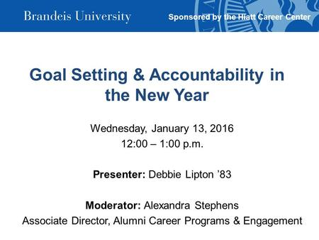 Goal Setting & Accountability in the New Year Wednesday, January 13, 2016 12:00 – 1:00 p.m. Presenter: Debbie Lipton '83 Moderator: Alexandra Stephens.