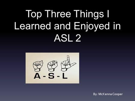 Top Three Things I Learned and Enjoyed in ASL 2 By: McKenna Cooper.