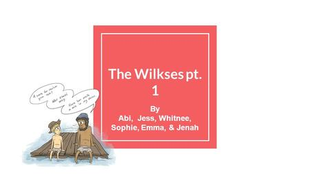 The Wilkses pt. 1 By Abi, Jess, Whitnee, Sophie, Emma, & Jenah.
