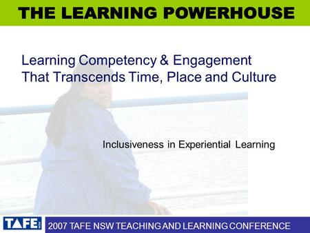 2007 TAFE NSW TEACHING AND LEARNING CONFERENCE Learning Competency & Engagement That Transcends Time, Place and Culture Inclusiveness in Experiential Learning.