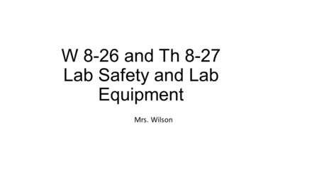 W 8-26 and Th 8-27 Lab Safety and Lab Equipment Mrs. Wilson.