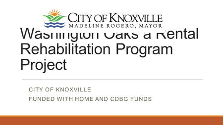 Washington Oaks a Rental Rehabilitation Program Project CITY OF KNOXVILLE FUNDED WITH HOME AND CDBG FUNDS.