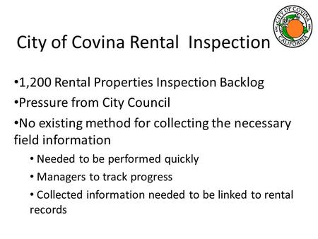 City of Covina Rental Inspection 1,200 Rental Properties Inspection Backlog Pressure from City Council No existing method for collecting the necessary.