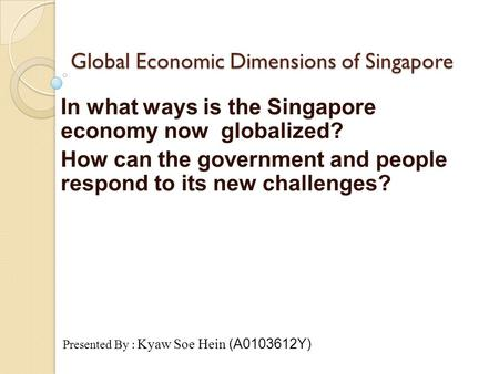 Global Economic Dimensions of Singapore In what ways is the Singapore economy now globalized? How can the government and people respond to its new challenges?