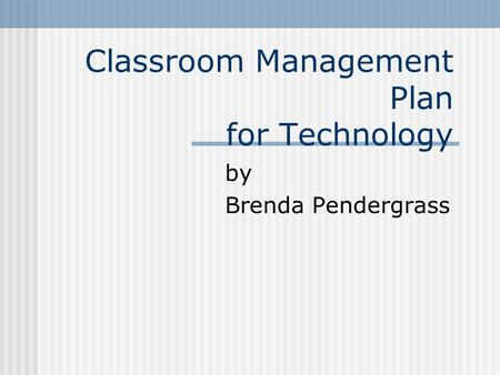 Classroom Management Plan for Technology by Brenda Pendergrass.
