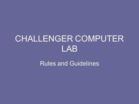 CHALLENGER COMPUTER LAB Rules and Guidelines. Do not bring into the lab: Food Drinks (including water) Gum.