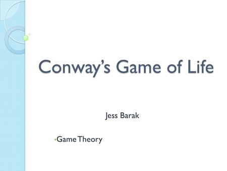 Conway's Game of Life Jess Barak Game Theory. History Invented by John Conway in 1970 Wanted to simplify problem from 1940s presented by John von Neumann.