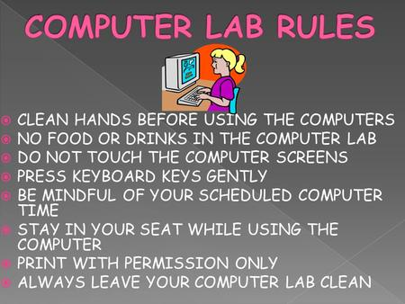  CLEAN HANDS BEFORE USING THE COMPUTERS  NO FOOD OR DRINKS IN THE COMPUTER LAB  DO NOT TOUCH THE COMPUTER SCREENS  PRESS KEYBOARD KEYS GENTLY  BE.