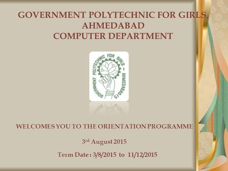 GOVERNMENT POLYTECHNIC FOR GIRLS, AHMEDABAD COMPUTER DEPARTMENT WELCOMES YOU TO THE ORIENTATION PROGRAMME 3 rd August 2015 Term Date : 3/8/2015 to 11/12/2015.