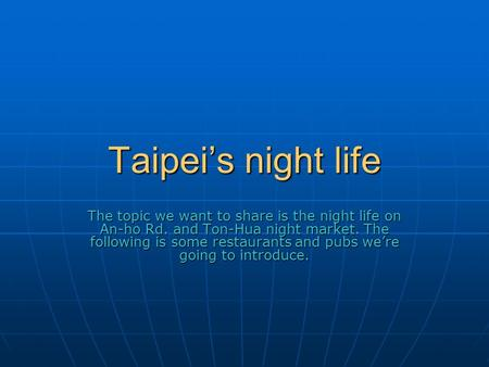 Taipei's night life The topic we want to share is the night life on An-ho Rd. and Ton-Hua night market. The following is some restaurants and pubs we're.