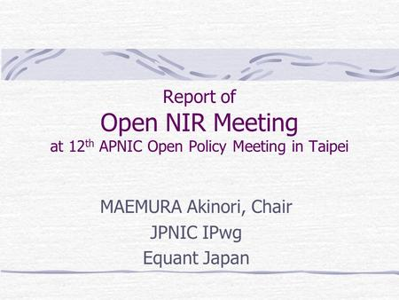 Report of Open NIR Meeting at 12 th APNIC Open Policy Meeting in Taipei MAEMURA Akinori, Chair JPNIC IPwg Equant Japan.