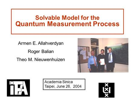 Solvable Model for the Quantum Measurement Process Armen E. Allahverdyan Roger Balian Theo M. Nieuwenhuizen Academia Sinica Taipei, June 26, 2004.