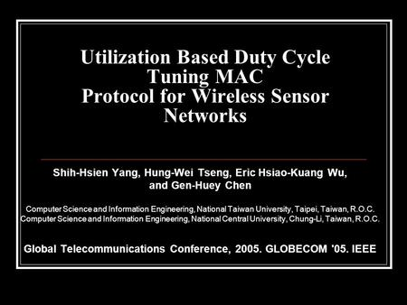 Utilization Based Duty Cycle Tuning MAC Protocol for Wireless Sensor Networks Shih-Hsien Yang, Hung-Wei Tseng, Eric Hsiao-Kuang Wu, and Gen-Huey Chen Computer.
