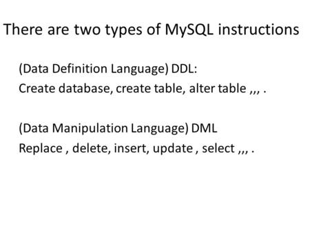 There are two types of MySQL instructions (Data Definition Language) DDL: Create database, create table, alter table,,,. (Data Manipulation Language) DML.