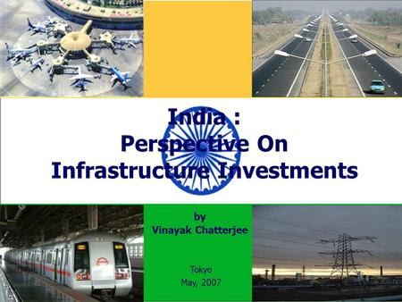 India : Perspective On Infrastructure Investments Vinayak Chatterjee Tokyo May, 2007 by.