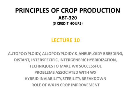 PRINCIPLES OF CROP PRODUCTION ABT-320 (3 CREDIT HOURS) LECTURE 10 AUTOPOLYPLOIDY, ALLOPOLYPLOIDY & ANEUPLOIDY BREEDING, DISTANT, INTERSPECIFIC, INTERGENERIC.
