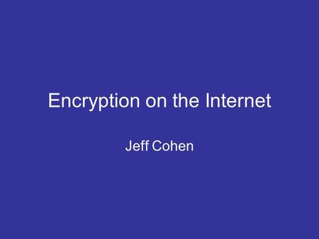 Encryption on the Internet Jeff Cohen. Keeping Information Secret What information do we want to be secret? –Credit card number –Social security number.