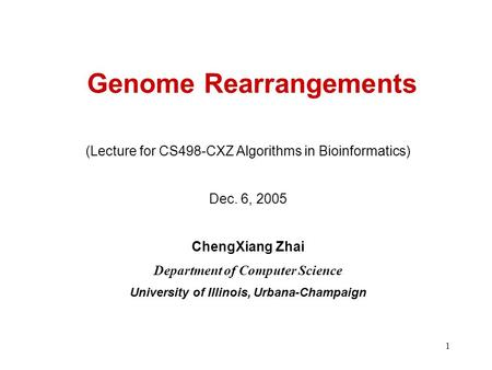 1 Genome Rearrangements (Lecture for CS498-CXZ Algorithms in Bioinformatics) Dec. 6, 2005 ChengXiang Zhai Department of Computer Science University of.
