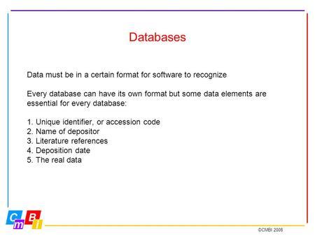 ©CMBI 2008 Databases Data must be in a certain format for software to recognize Every database can have its own format but some data elements are essential.