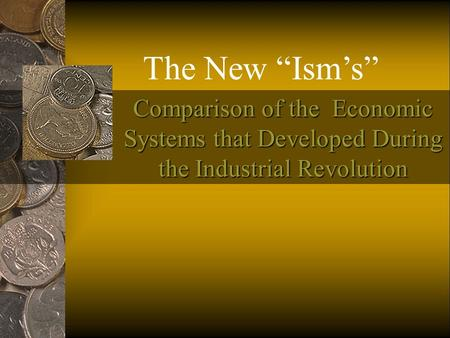 "Comparison of the Economic Systems that Developed During the Industrial Revolution The New ""Ism's"""