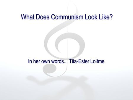 What Does Communism Look Like? In her own words... Tiia-Ester Loitme.