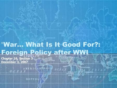 """War… What Is It Good For?: Foreign Policy after WWI Chapter 16, Section 3 December 3, 2007."