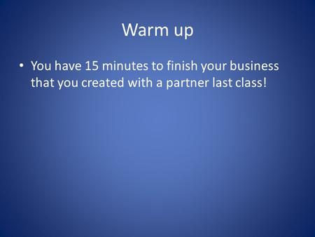 Warm up You have 15 minutes to finish your business that you created with a partner last class!