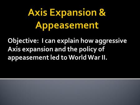 Objective: I can explain how aggressive Axis expansion and the policy of appeasement led to World War II.
