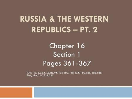 RUSSIA & THE WESTERN REPUBLICS – PT. 2 Chapter 16 Section 1 Pages 361-367 TEKS: 1A, 5A, 6A, 6B, 8B, 9A, 10B, 10C, 11B, 16A, 16C, 18A, 18B, 18C, 20A, 21A,