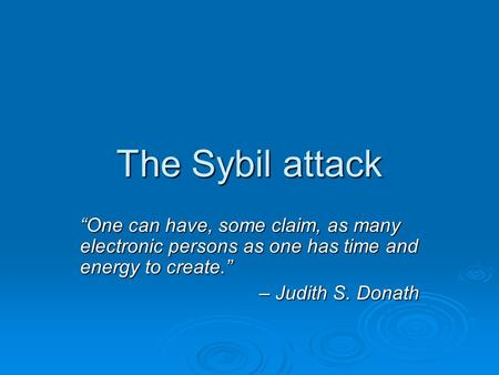 "The Sybil attack ""One can have, some claim, as many electronic persons as one has time and energy to create."" – Judith S. Donath."