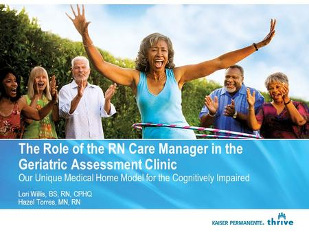 The Role of the RN Care Manager in the Geriatric Assessment Clinic Our Unique Medical Home Model for the Cognitively Impaired Lori Willis, BS, RN, CPHQ.