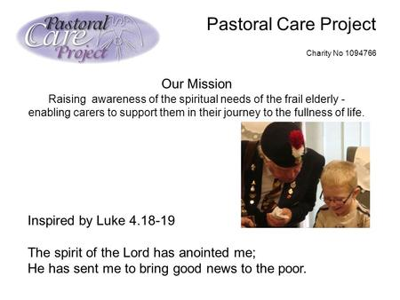 Pastoral Care Project Charity No 1094766 Our Mission Raising awareness of the spiritual needs of the frail elderly - enabling carers to support them in.