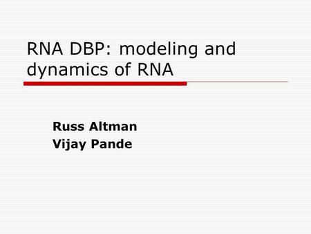 RNA DBP: modeling and dynamics of RNA Russ Altman Vijay Pande.