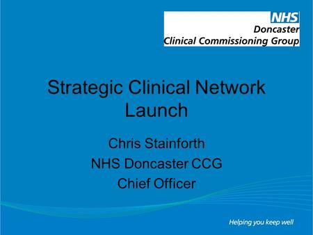 Strategic Clinical Network Launch Chris Stainforth NHS Doncaster CCG Chief Officer.