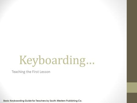 Keyboarding… Teaching the First Lesson Basic Keyboarding Guide for Teachers by South-Western Publishing Co.
